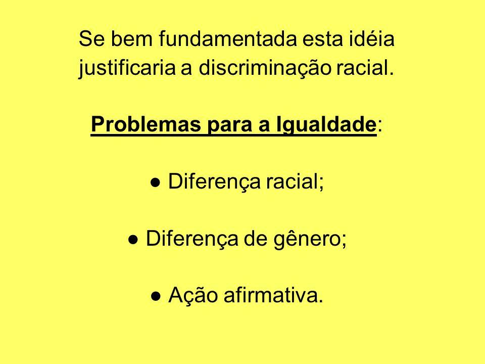 Se bem fundamentada esta idéia justificaria a discriminação racial.