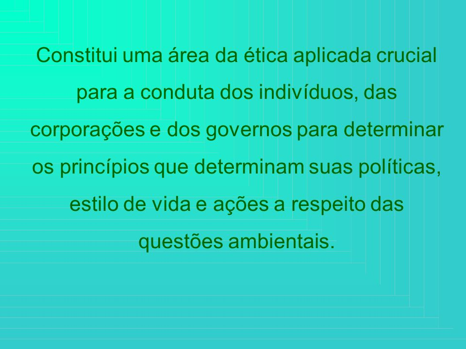 Constitui uma área da ética aplicada crucial para a conduta dos indivíduos, das corporações e dos governos para determinar os princípios que determinam suas políticas, estilo de vida e ações a respeito das questões ambientais.