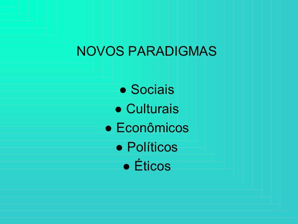 NOVOS PARADIGMAS ● Sociais ● Culturais ● Econômicos ● Políticos ● Éticos