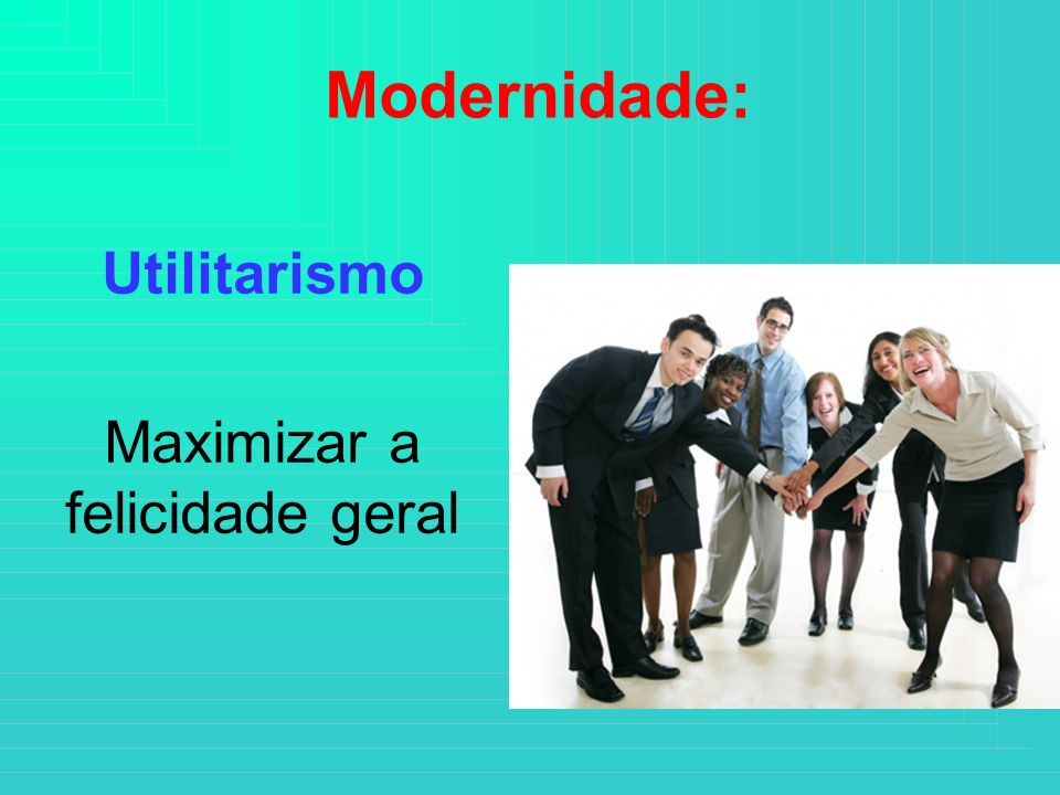 Utilitarismo Maximizar a felicidade geral
