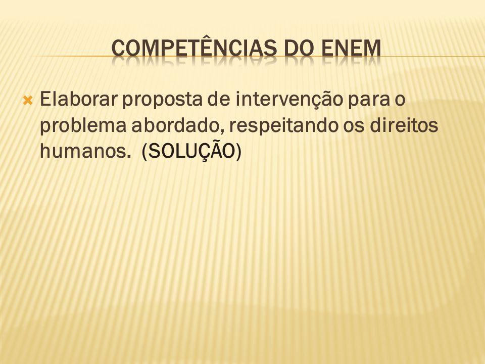 Competências do ENEM Elaborar proposta de intervenção para o problema abordado, respeitando os direitos humanos.