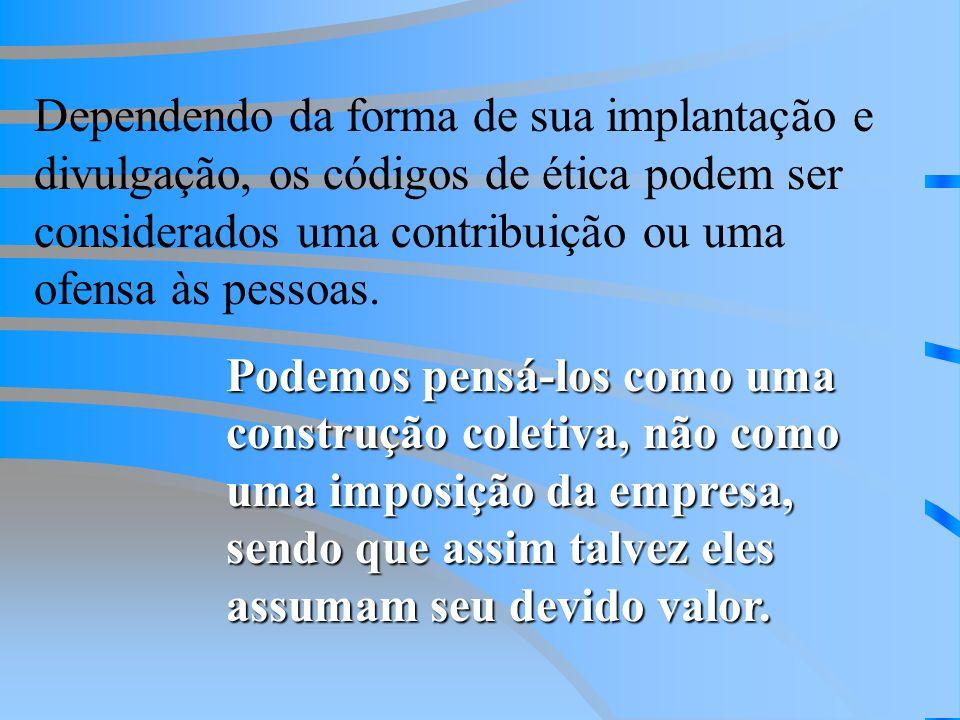 Dependendo da forma de sua implantação e divulgação, os códigos de ética podem ser considerados uma contribuição ou uma ofensa às pessoas.