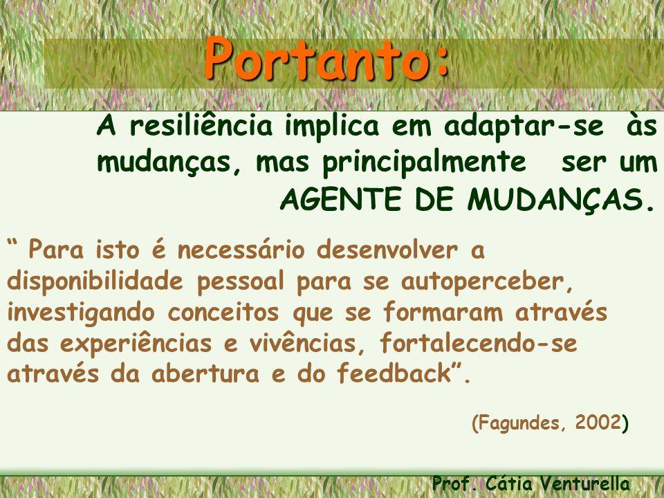 Portanto: A resiliência implica em adaptar-se às mudanças, mas principalmente ser um AGENTE DE MUDANÇAS.