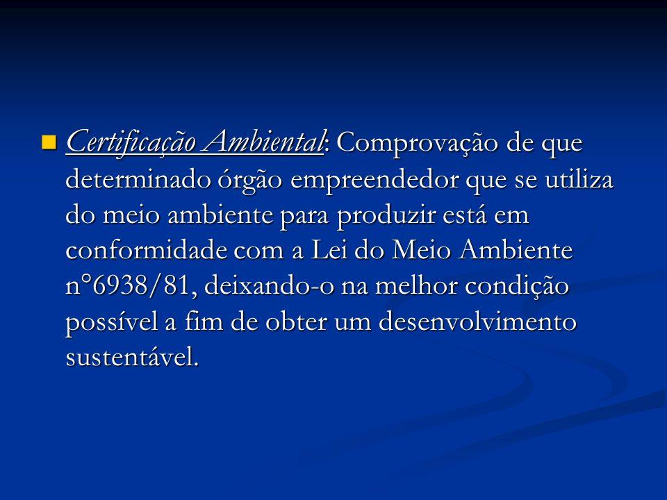 Certificação Ambiental: Comprovação de que determinado órgão empreendedor que se utiliza do meio ambiente para produzir está em conformidade com a Lei do Meio Ambiente n°6938/81, deixando-o na melhor condição possível a fim de obter um desenvolvimento sustentável.