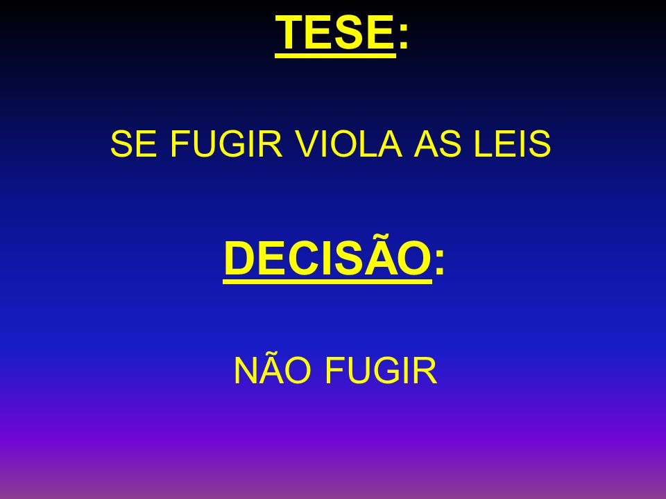 TESE: SE FUGIR VIOLA AS LEIS DECISÃO: NÃO FUGIR