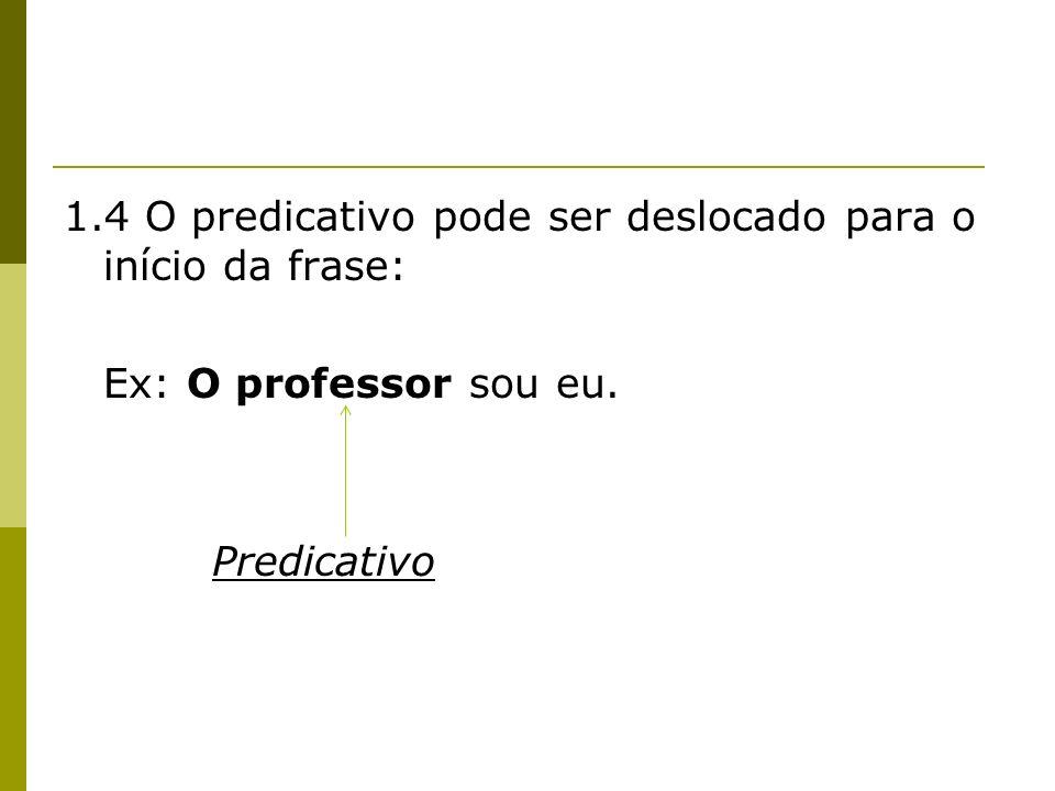 1.4 O predicativo pode ser deslocado para o início da frase: Ex: O professor sou eu. Predicativo