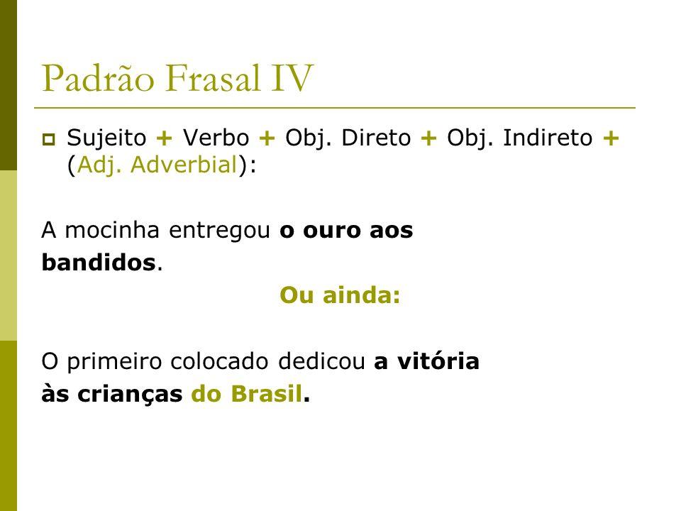 Padrão Frasal IV Sujeito + Verbo + Obj. Direto + Obj. Indireto + (Adj. Adverbial): A mocinha entregou o ouro aos.