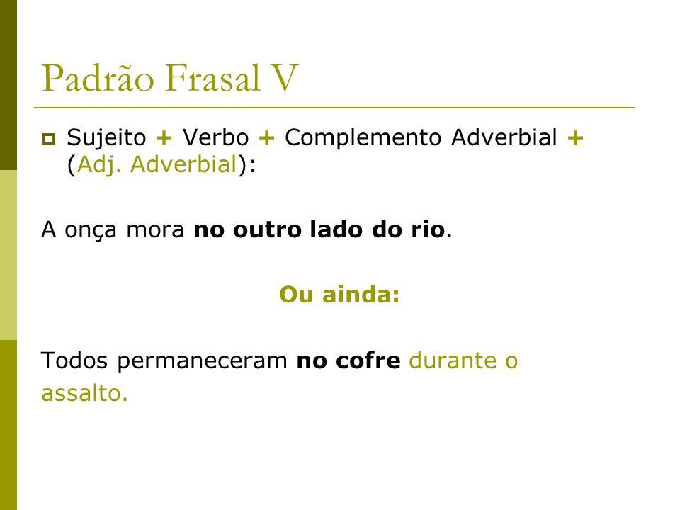 Padrão Frasal V Sujeito + Verbo + Complemento Adverbial + (Adj. Adverbial): A onça mora no outro lado do rio.