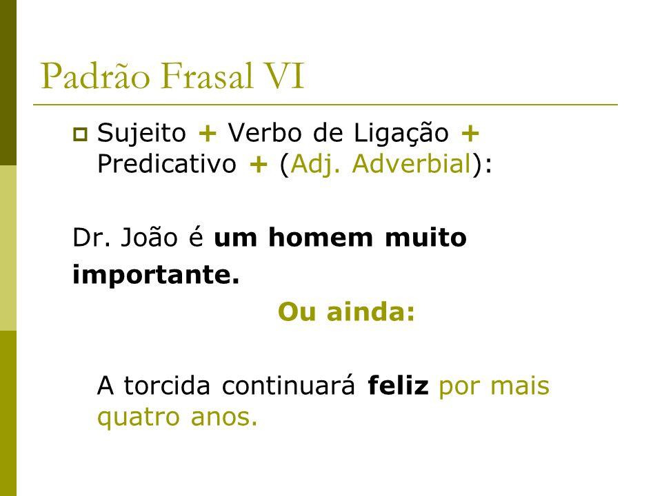 Padrão Frasal VI Sujeito + Verbo de Ligação + Predicativo + (Adj. Adverbial): Dr. João é um homem muito.