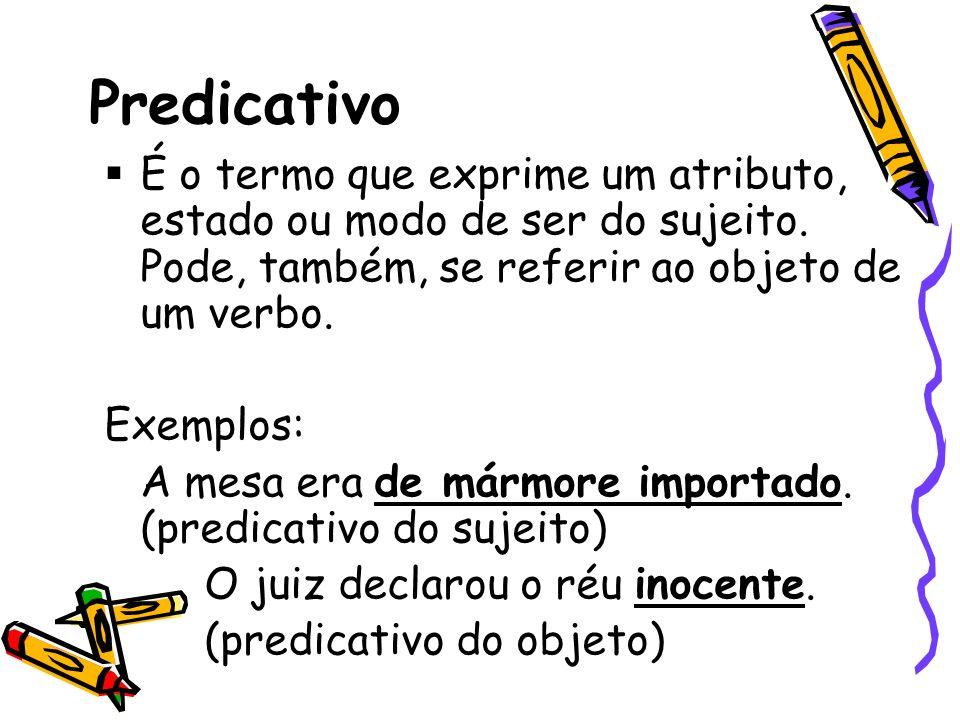 Predicativo É o termo que exprime um atributo, estado ou modo de ser do sujeito. Pode, também, se referir ao objeto de um verbo.