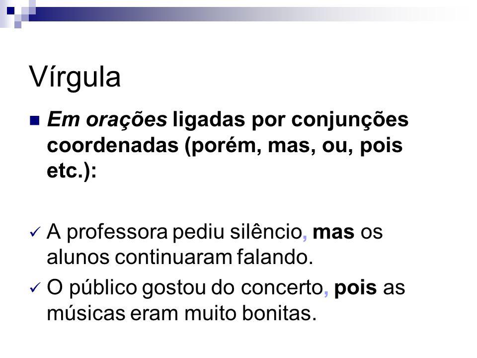 Vírgula Em orações ligadas por conjunções coordenadas (porém, mas, ou, pois etc.): A professora pediu silêncio, mas os alunos continuaram falando.