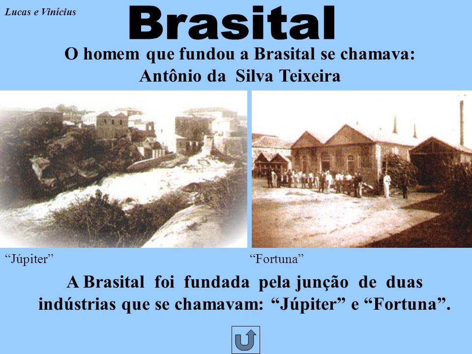 Lucas e Vinícius Brasital. O homem que fundou a Brasital se chamava: Antônio da Silva Teixeira. Júpiter