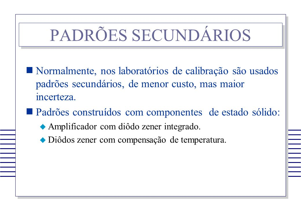 PADRÕES SECUNDÁRIOS Normalmente, nos laboratórios de calibração são usados padrões secundários, de menor custo, mas maior incerteza.