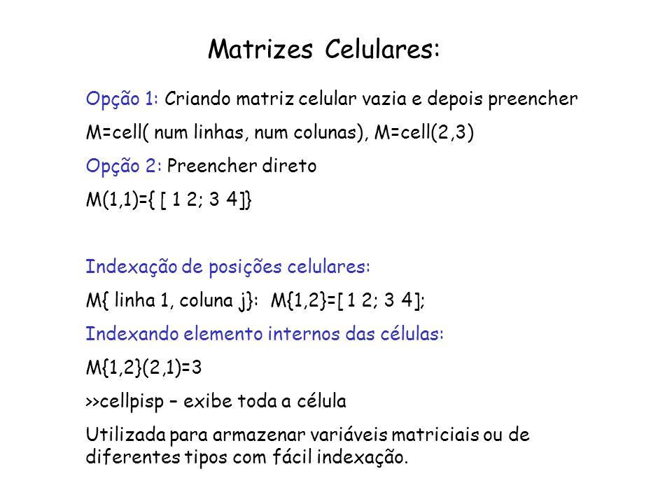 Matrizes Celulares:Opção 1: Criando matriz celular vazia e depois preencher. M=cell( num linhas, num colunas), M=cell(2,3)