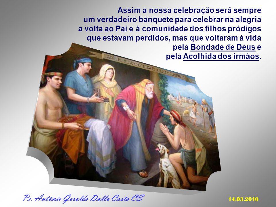 Assim a nossa celebração será sempre um verdadeiro banquete para celebrar na alegria a volta ao Pai e à comunidade dos filhos pródigos que estavam perdidos, mas que voltaram à vida pela Bondade de Deus e pela Acolhida dos irmãos.