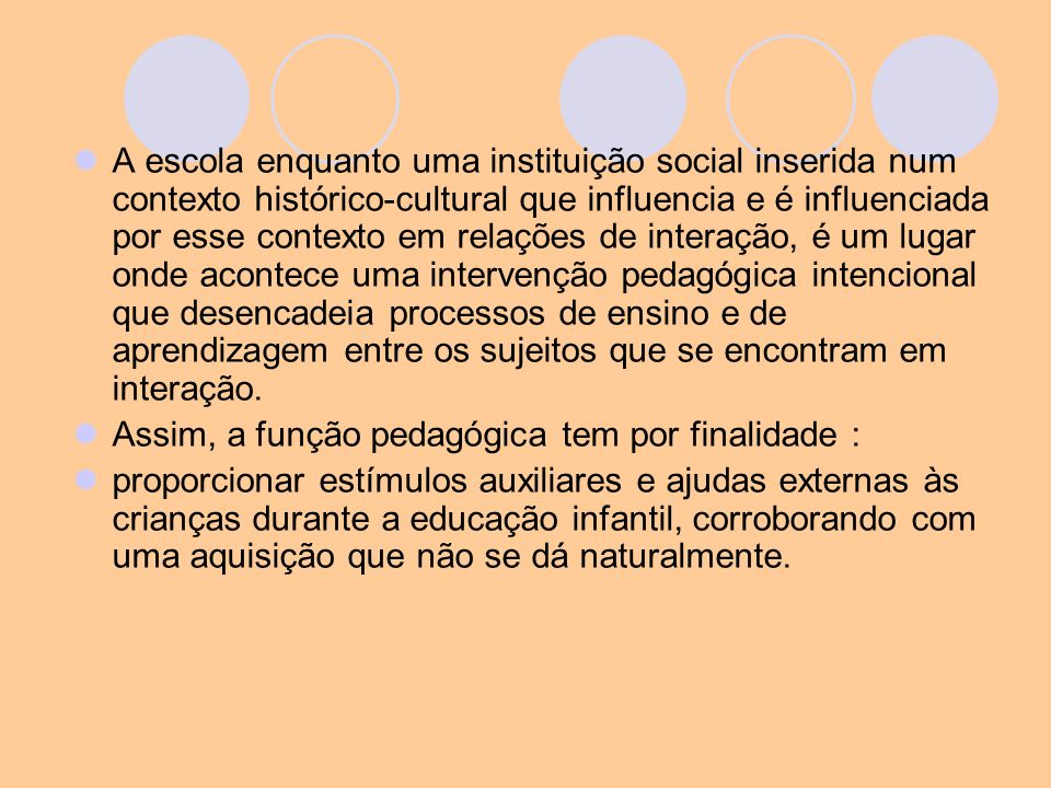 A escola enquanto uma instituição social inserida num contexto histórico-cultural que influencia e é influenciada por esse contexto em relações de interação, é um lugar onde acontece uma intervenção pedagógica intencional que desencadeia processos de ensino e de aprendizagem entre os sujeitos que se encontram em interação.