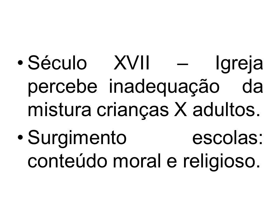 Século XVII – Igreja percebe inadequação da mistura crianças X adultos.
