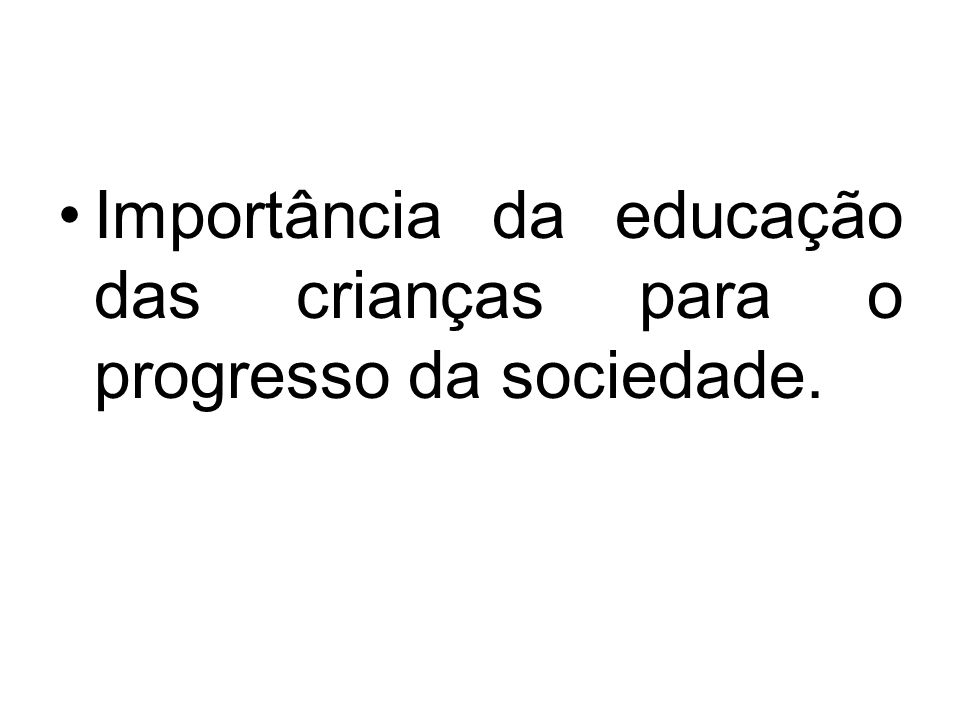 Importância da educação das crianças para o progresso da sociedade.