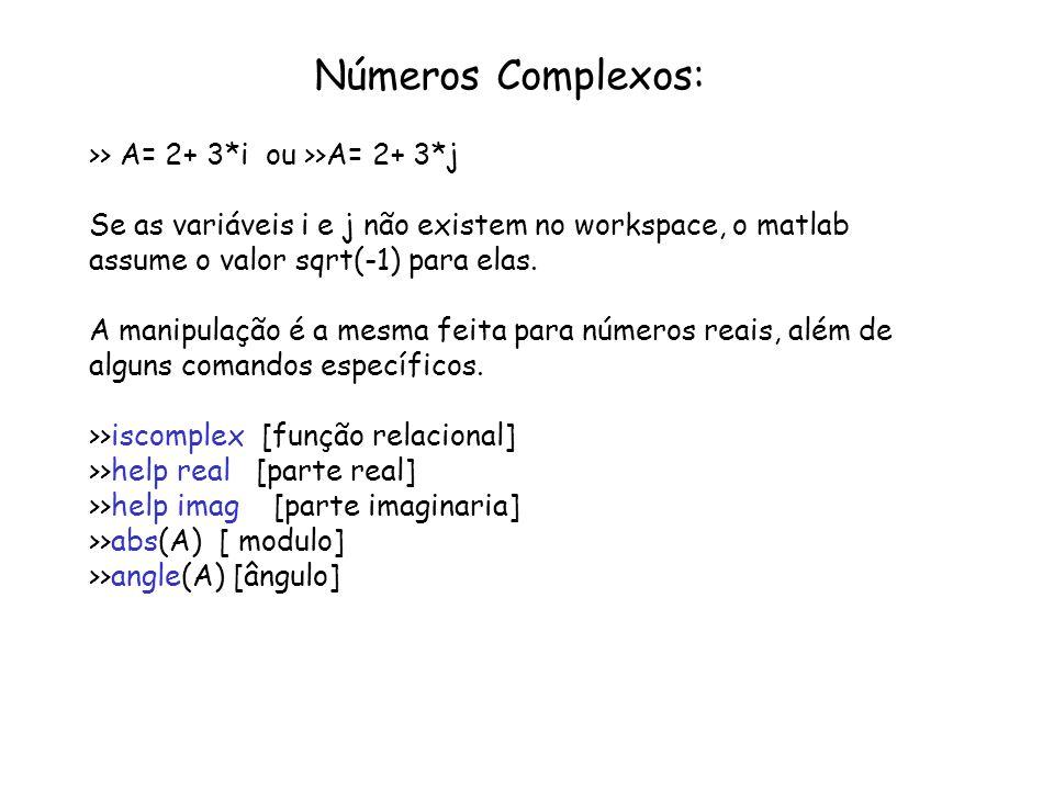 Números Complexos: >> A= 2+ 3*i ou >>A= 2+ 3*j