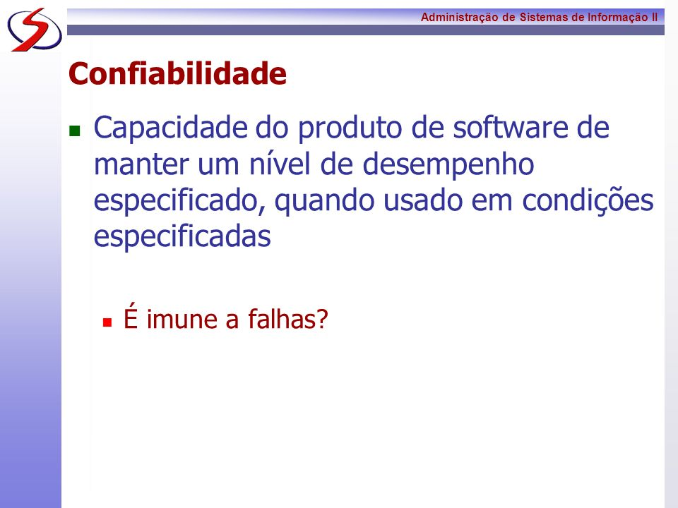 Confiabilidade Capacidade do produto de software de manter um nível de desempenho especificado, quando usado em condições especificadas.