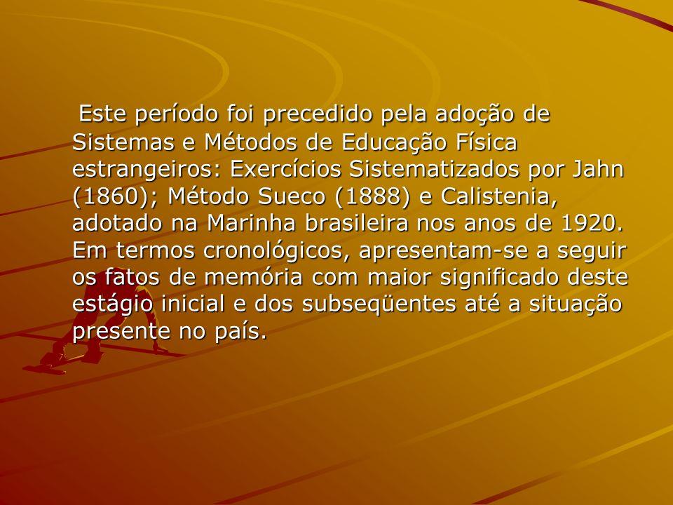 Este período foi precedido pela adoção de Sistemas e Métodos de Educação Física estrangeiros: Exercícios Sistematizados por Jahn (1860); Método Sueco (1888) e Calistenia, adotado na Marinha brasileira nos anos de 1920.
