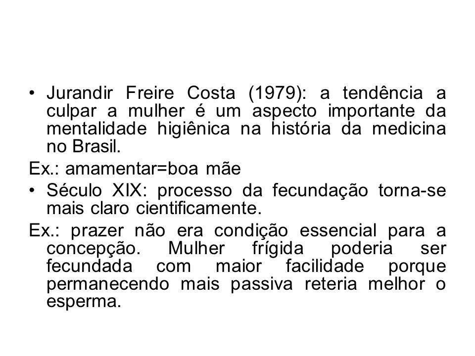 Jurandir Freire Costa (1979): a tendência a culpar a mulher é um aspecto importante da mentalidade higiênica na história da medicina no Brasil.
