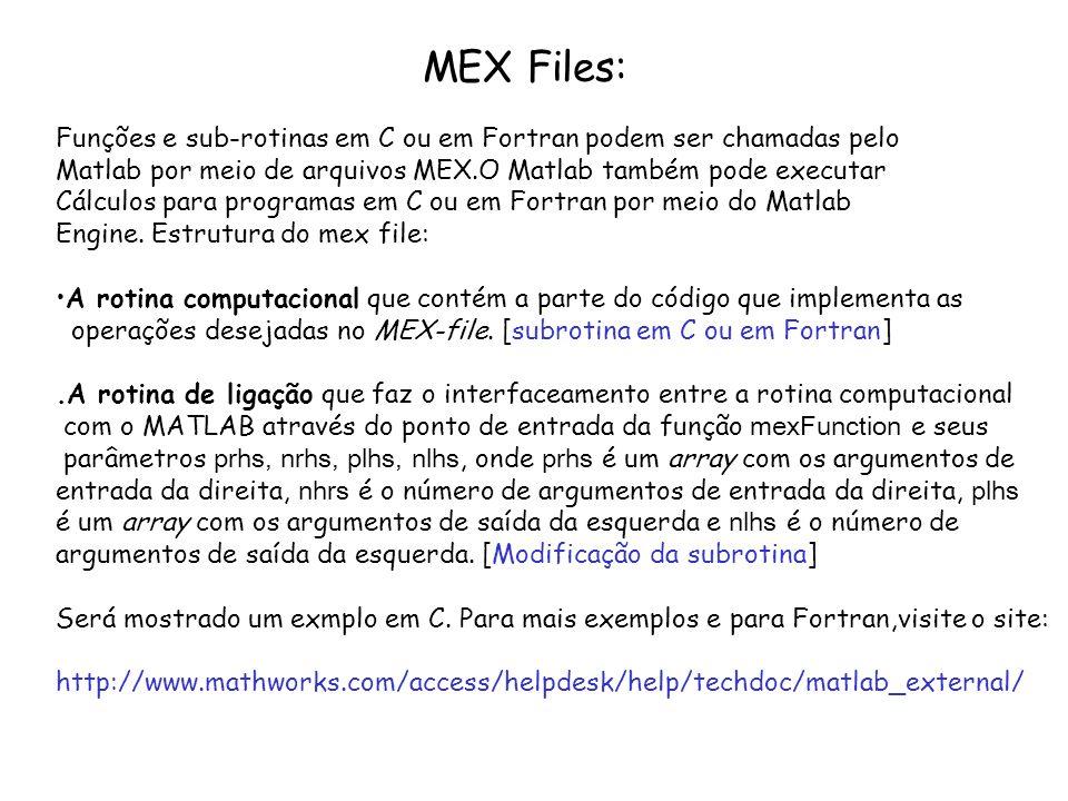 MEX Files: Funções e sub-rotinas em C ou em Fortran podem ser chamadas pelo. Matlab por meio de arquivos MEX.O Matlab também pode executar.