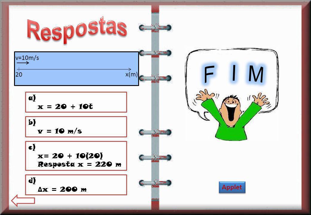 F I M Respostas a) x = 20 + 10t b) v = 10 m/s c) x= 20 + 10(20)