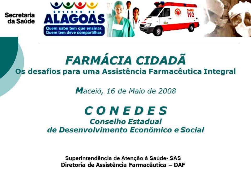 FARMÁCIA CIDADÃ Os desafios para uma Assistência Farmacêutica Integral Maceió, 16 de Maio de 2008 C O N E D E S Conselho Estadual de Desenvolvimento Econômico e Social