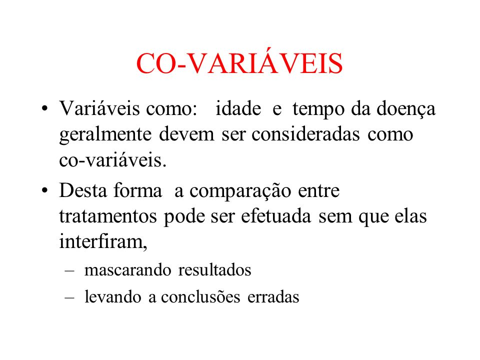 CO-VARIÁVEISVariáveis como: idade e tempo da doença geralmente devem ser consideradas como co-variáveis.