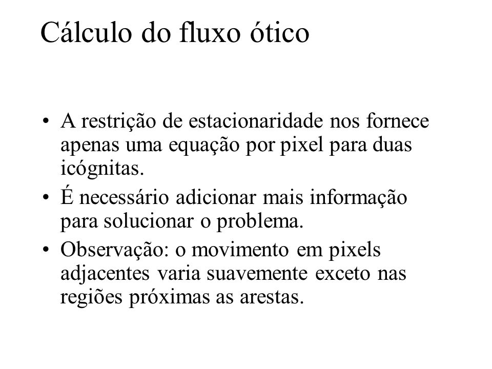 Cálculo do fluxo ótico A restrição de estacionaridade nos fornece apenas uma equação por pixel para duas icógnitas.