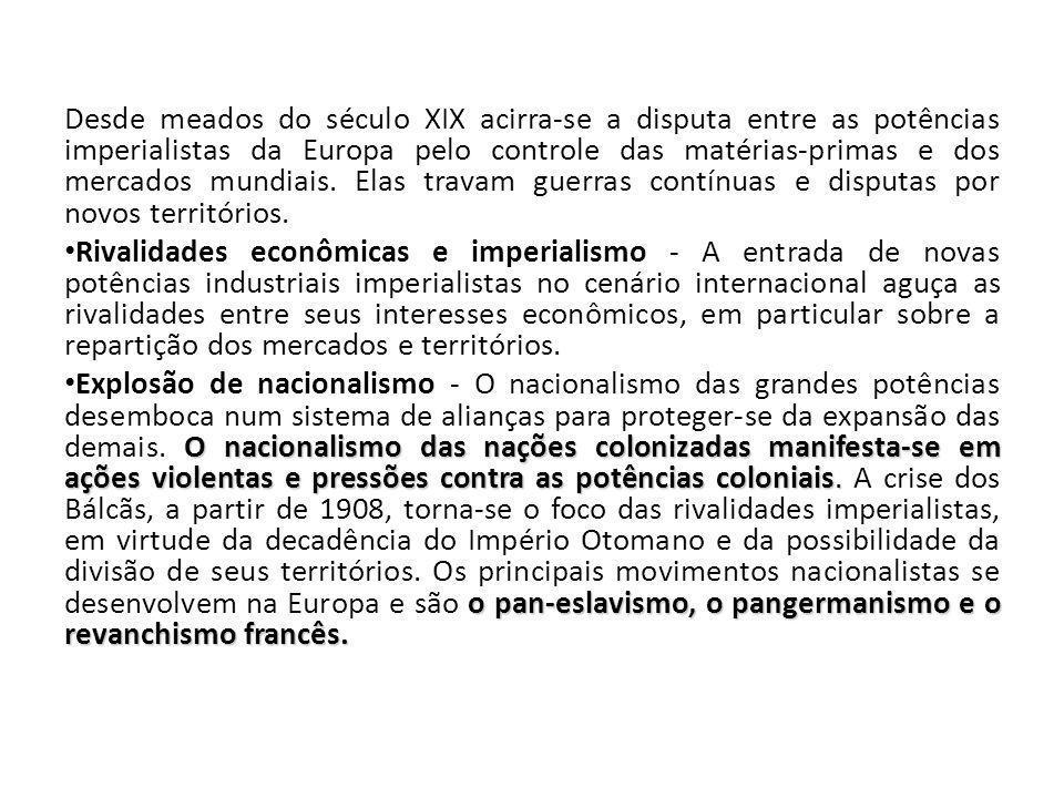 Desde meados do século XIX acirra-se a disputa entre as potências imperialistas da Europa pelo controle das matérias-primas e dos mercados mundiais. Elas travam guerras contínuas e disputas por novos territórios.