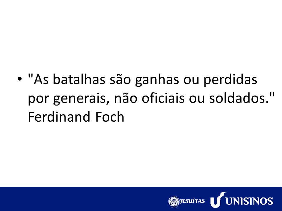 As batalhas são ganhas ou perdidas por generais, não oficiais ou soldados. Ferdinand Foch