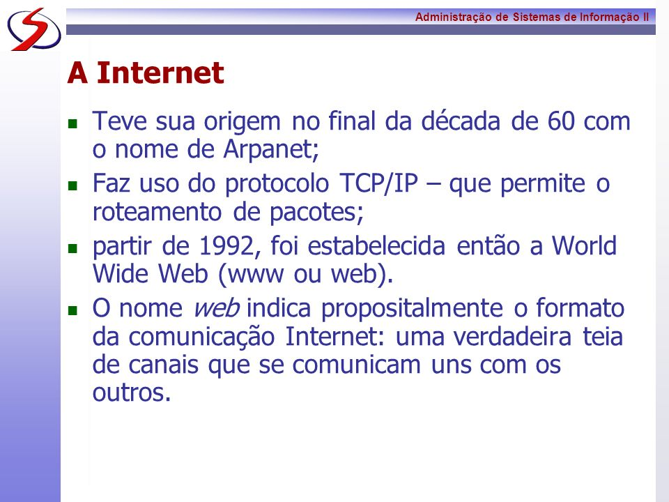 A InternetTeve sua origem no final da década de 60 com o nome de Arpanet; Faz uso do protocolo TCP/IP – que permite o roteamento de pacotes;