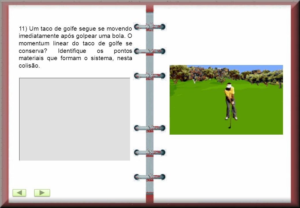 11) Um taco de golfe segue se movendo imediatamente após golpear uma bola.