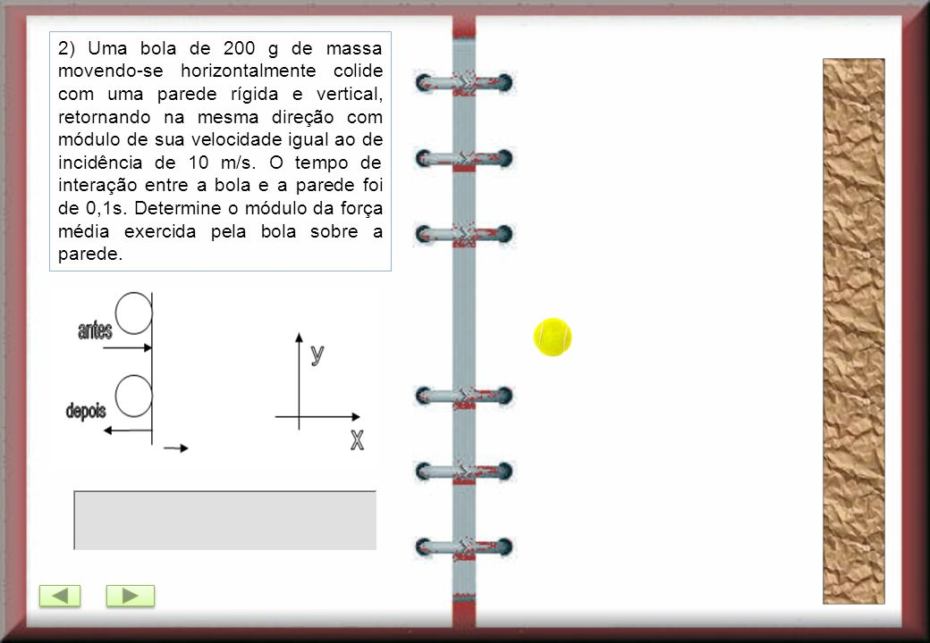 2) Uma bola de 200 g de massa movendo-se horizontalmente colide com uma parede rígida e vertical, retornando na mesma direção com módulo de sua velocidade igual ao de incidência de 10 m/s.