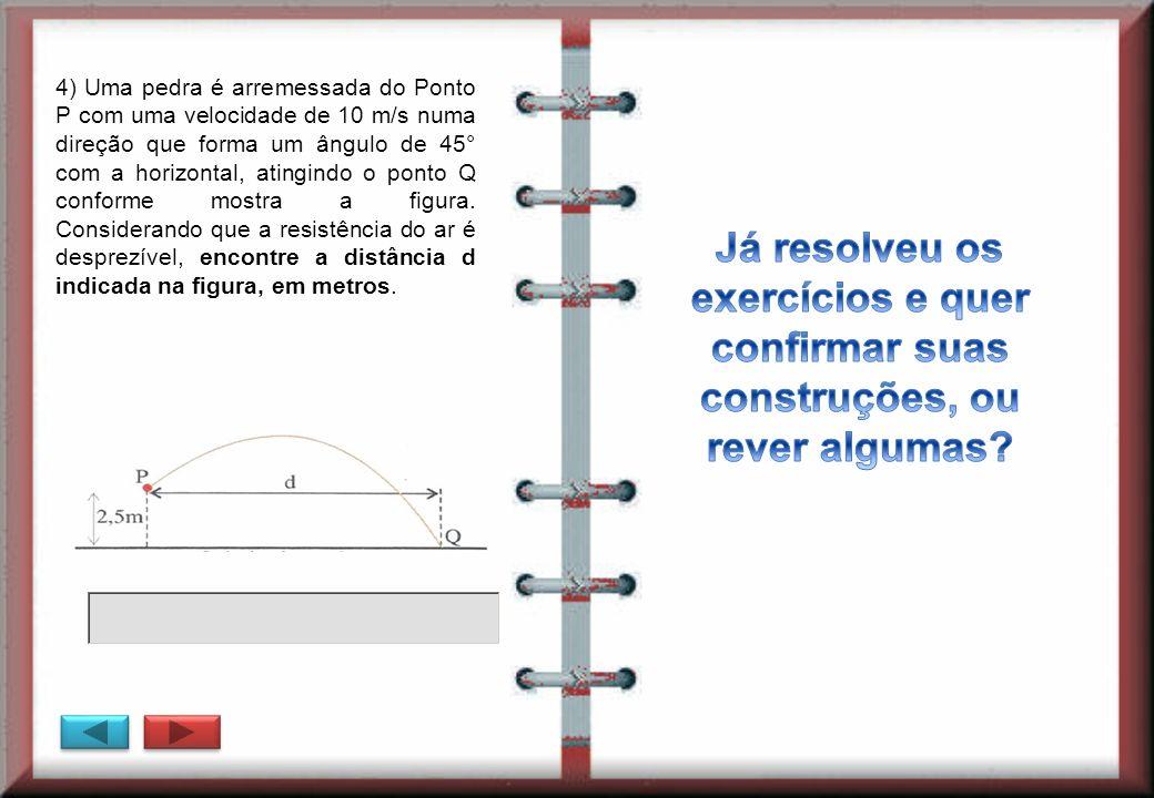 4) Uma pedra é arremessada do Ponto P com uma velocidade de 10 m/s numa direção que forma um ângulo de 45° com a horizontal, atingindo o ponto Q conforme mostra a figura. Considerando que a resistência do ar é desprezível, encontre a distância d indicada na figura, em metros.