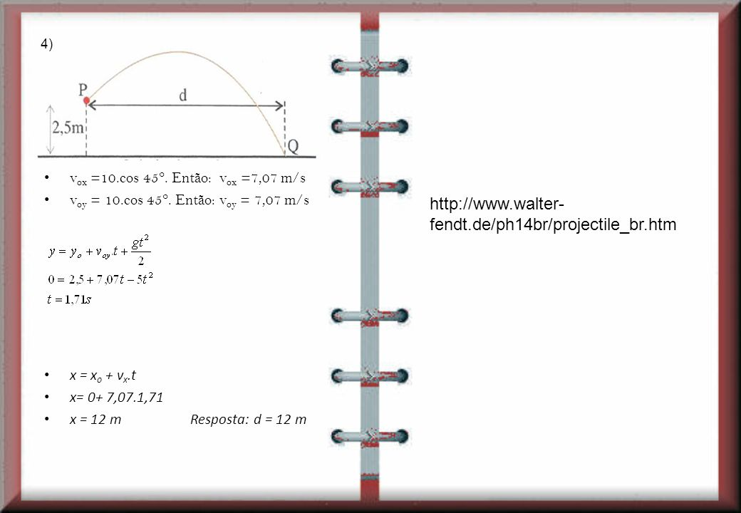 4) vox =10.cos 45°. Então: vox =7,07 m/s. voy = 10.cos 45°. Então: voy = 7,07 m/s. x = xo + vx.t.