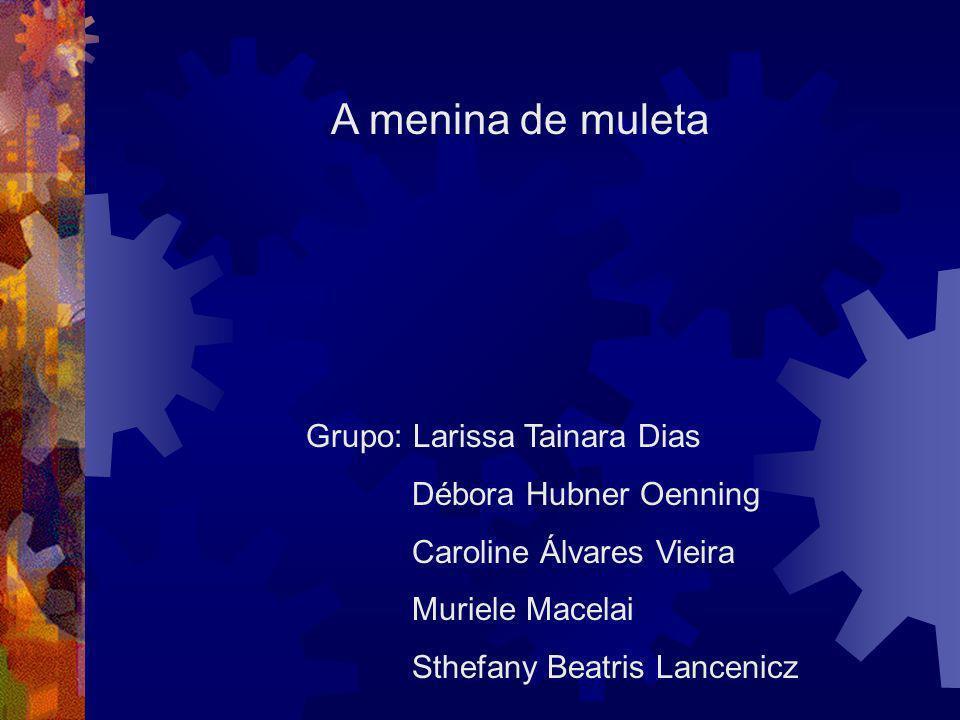 A menina de muleta Grupo: Larissa Tainara Dias Débora Hubner Oenning