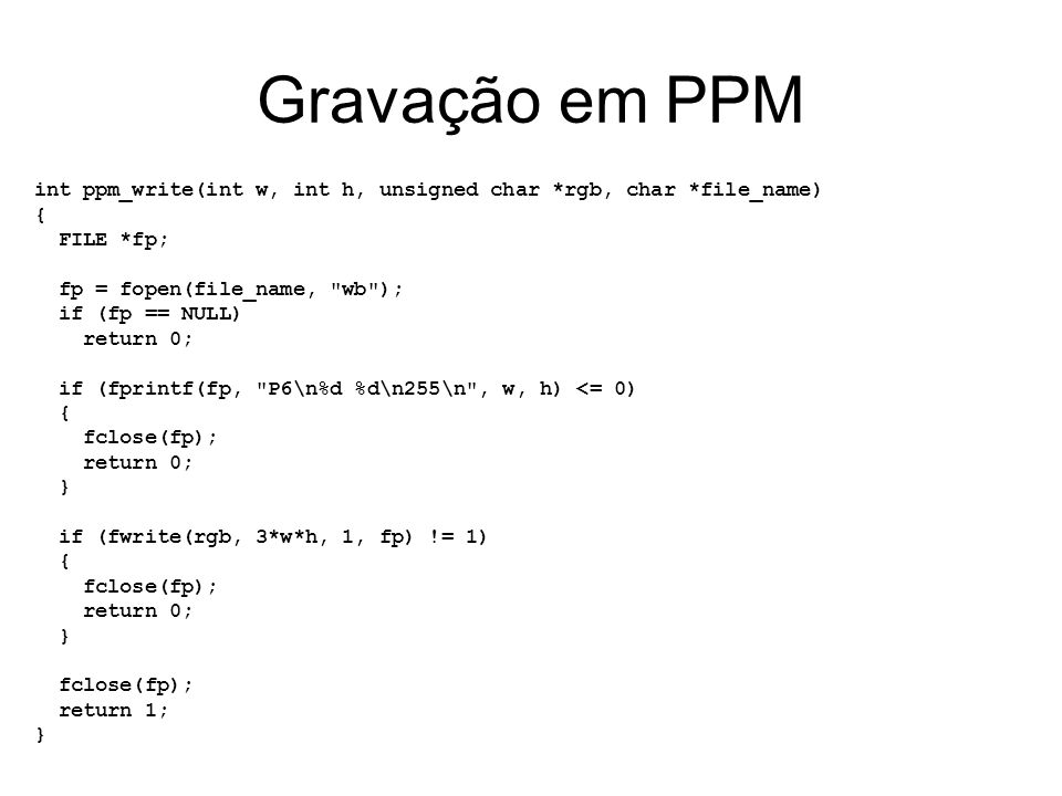 Gravação em PPM int ppm_write(int w, int h, unsigned char *rgb, char *file_name) { FILE *fp; fp = fopen(file_name, wb );
