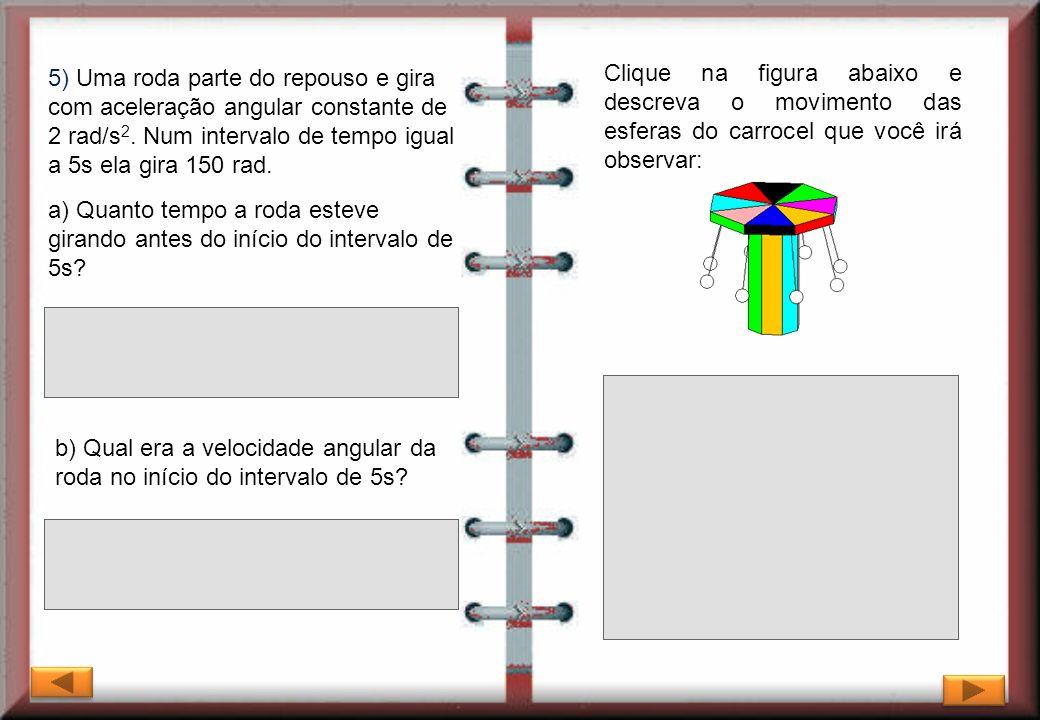 5) Uma roda parte do repouso e gira com aceleração angular constante de 2 rad/s2. Num intervalo de tempo igual a 5s ela gira 150 rad.