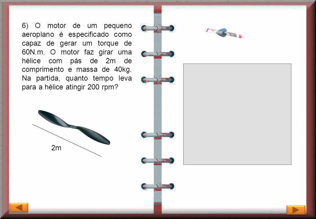 6) O motor de um pequeno aeroplano é especificado como capaz de gerar um torque de 60N.m. O motor faz girar uma hélice com pás de 2m de comprimento e massa de 40kg. Na partida, quanto tempo leva para a hélice atingir 200 rpm