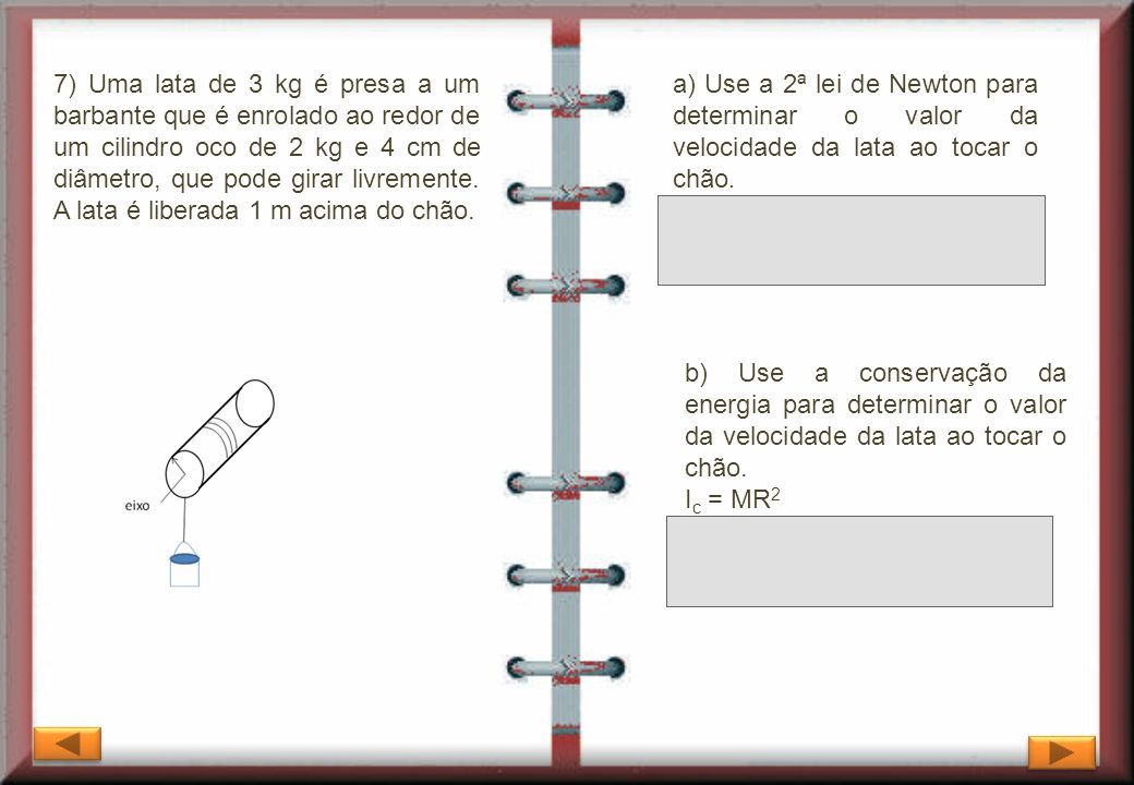 7) Uma lata de 3 kg é presa a um barbante que é enrolado ao redor de um cilindro oco de 2 kg e 4 cm de diâmetro, que pode girar livremente. A lata é liberada 1 m acima do chão.