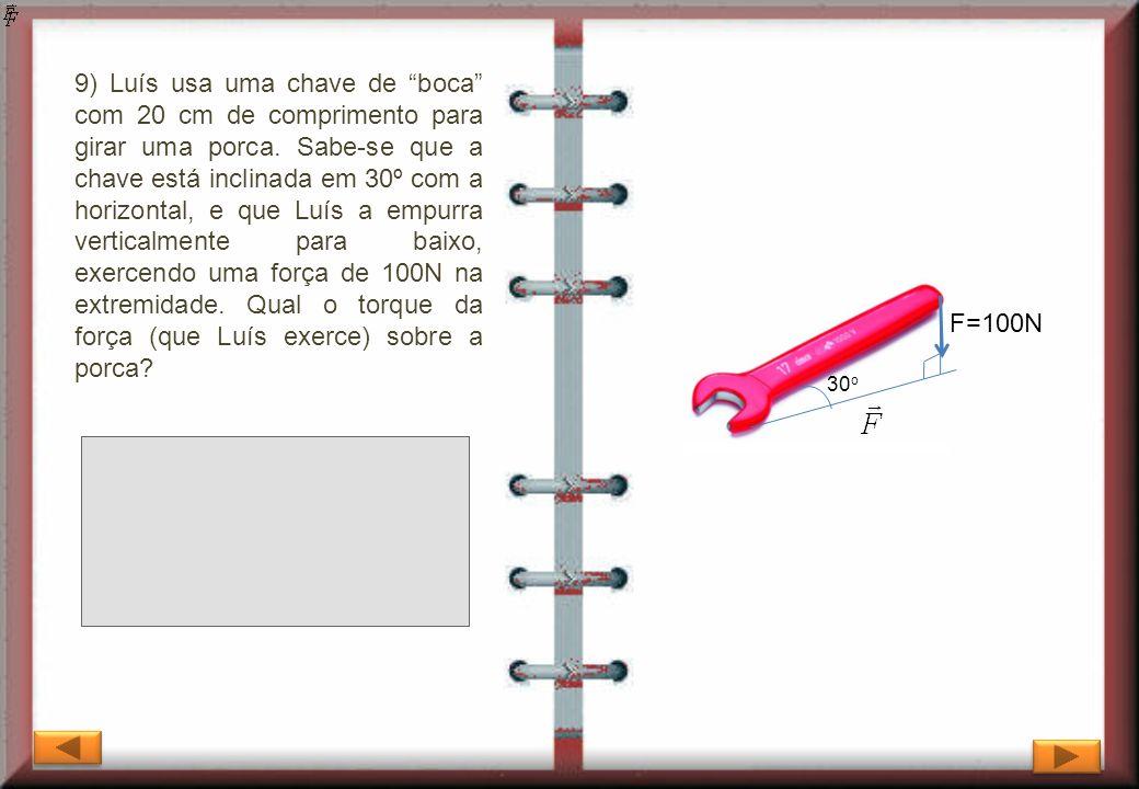 9) Luís usa uma chave de boca com 20 cm de comprimento para girar uma porca. Sabe-se que a chave está inclinada em 30º com a horizontal, e que Luís a empurra verticalmente para baixo, exercendo uma força de 100N na extremidade. Qual o torque da força (que Luís exerce) sobre a porca