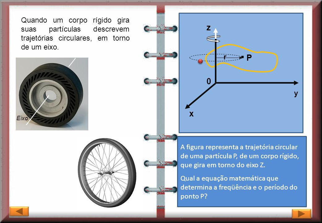 Quando um corpo rígido gira suas partículas descrevem trajetórias circulares, em torno de um eixo.
