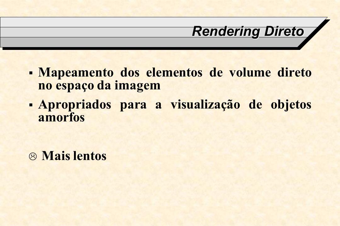 Rendering Direto Mapeamento dos elementos de volume direto no espaço da imagem. Apropriados para a visualização de objetos amorfos.