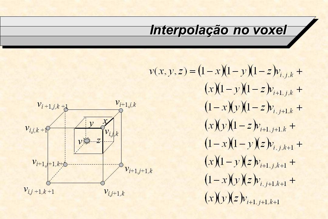 Interpolação no voxel vi+1,j,k vi +1,j,k +1 x y vi,j,k +1 vi,j,k z v