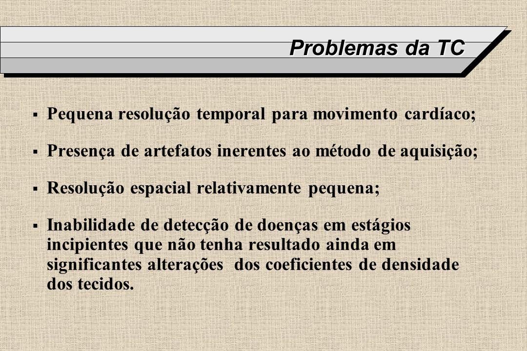 Problemas da TC Pequena resolução temporal para movimento cardíaco;