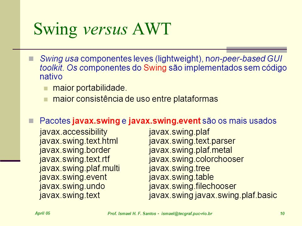 Swing versus AWT Swing usa componentes leves (lightweight), non-peer-based GUI toolkit. Os componentes do Swing são implementados sem código nativo.