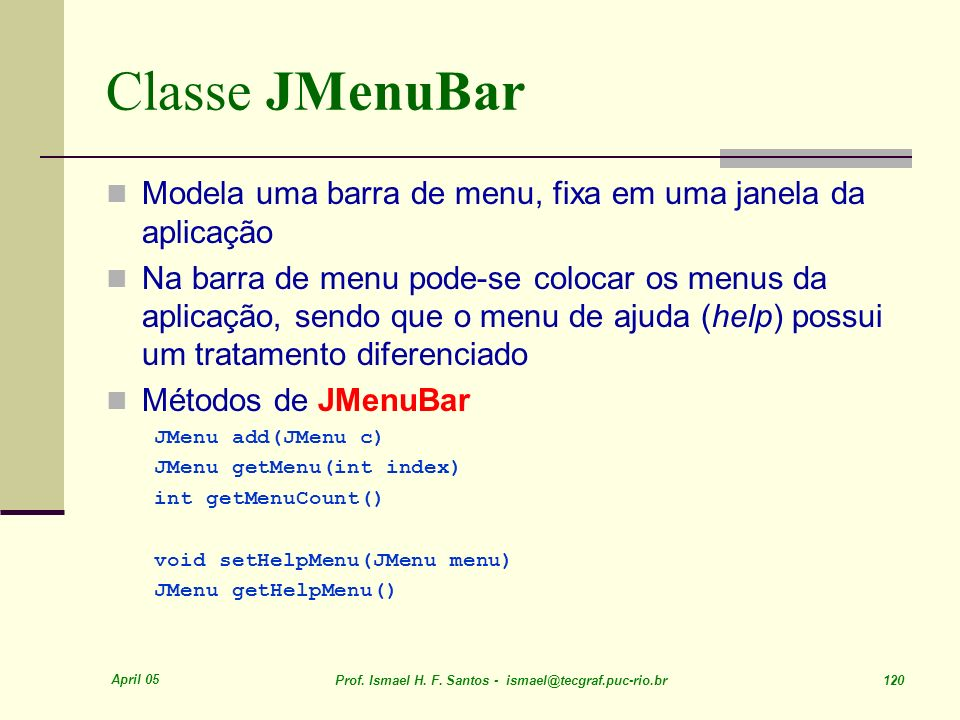 Classe JMenuBar Modela uma barra de menu, fixa em uma janela da aplicação.